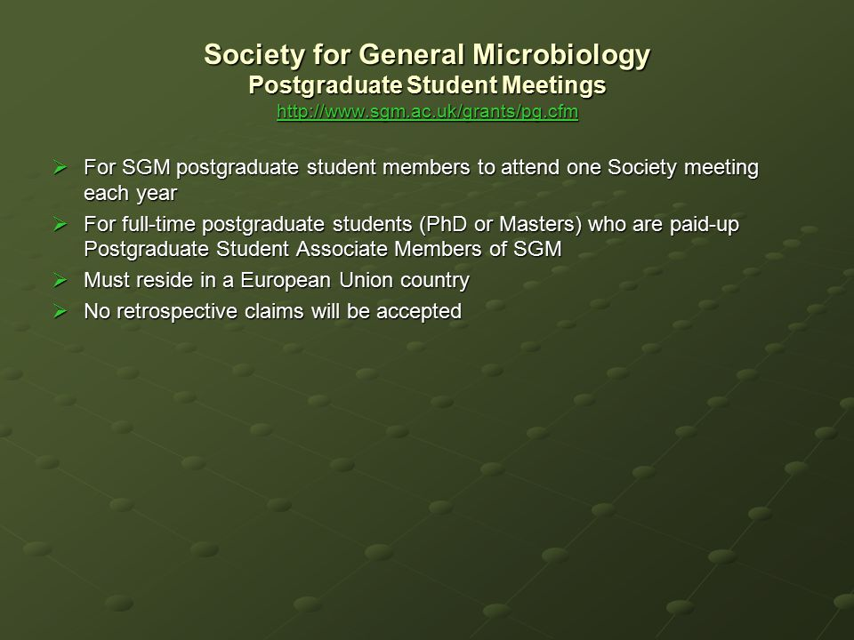 Society for General Microbiology Postgraduate Student Meetings http://www.sgm.ac.uk/grants/pg.cfm http://www.sgm.ac.uk/grants/pg.cfm  For SGM postgra