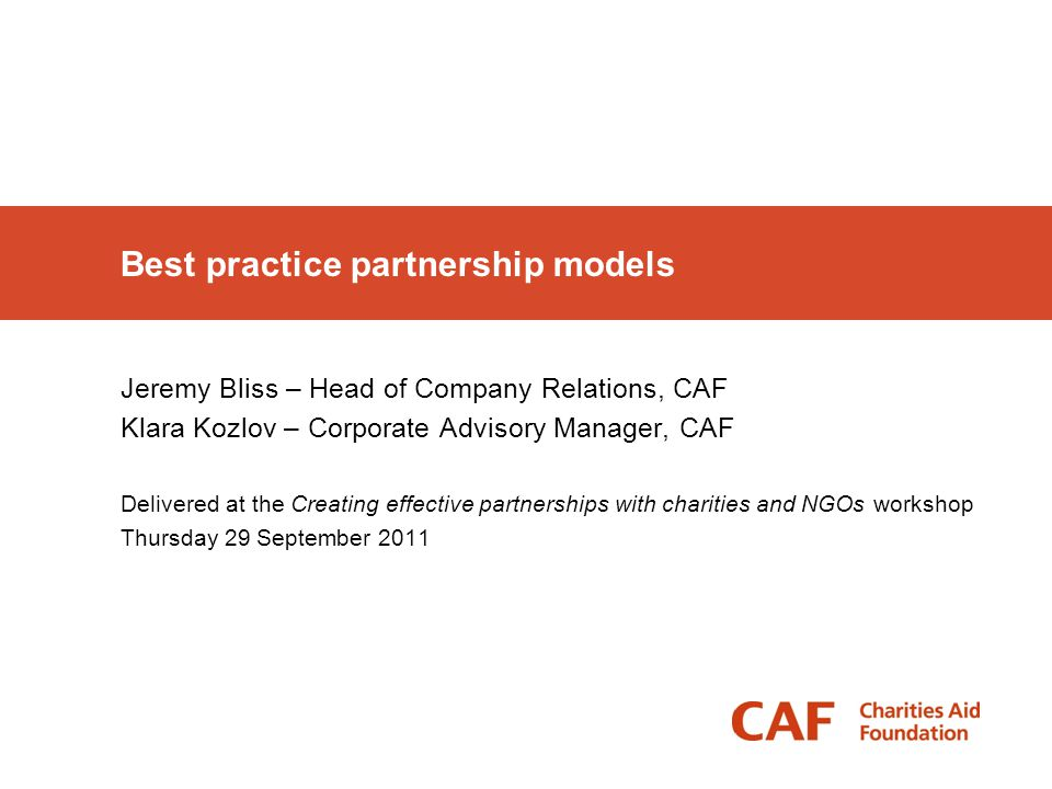 Best practice partnership models Jeremy Bliss – Head of Company Relations, CAF Klara Kozlov – Corporate Advisory Manager, CAF Delivered at the Creatin