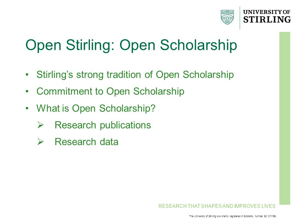 RESEARCH THAT SHAPES AND IMPROVES LIVES The University of Stirling is a charity registered in Scotland, number SC 011159 Open Stirling: Open Scholarship Stirling's strong tradition of Open Scholarship Commitment to Open Scholarship What is Open Scholarship.