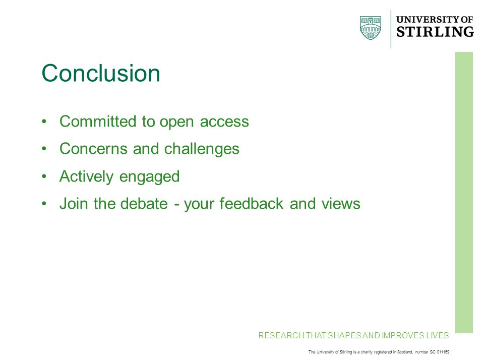 RESEARCH THAT SHAPES AND IMPROVES LIVES The University of Stirling is a charity registered in Scotland, number SC 011159 Conclusion Committed to open access Concerns and challenges Actively engaged Join the debate - your feedback and views