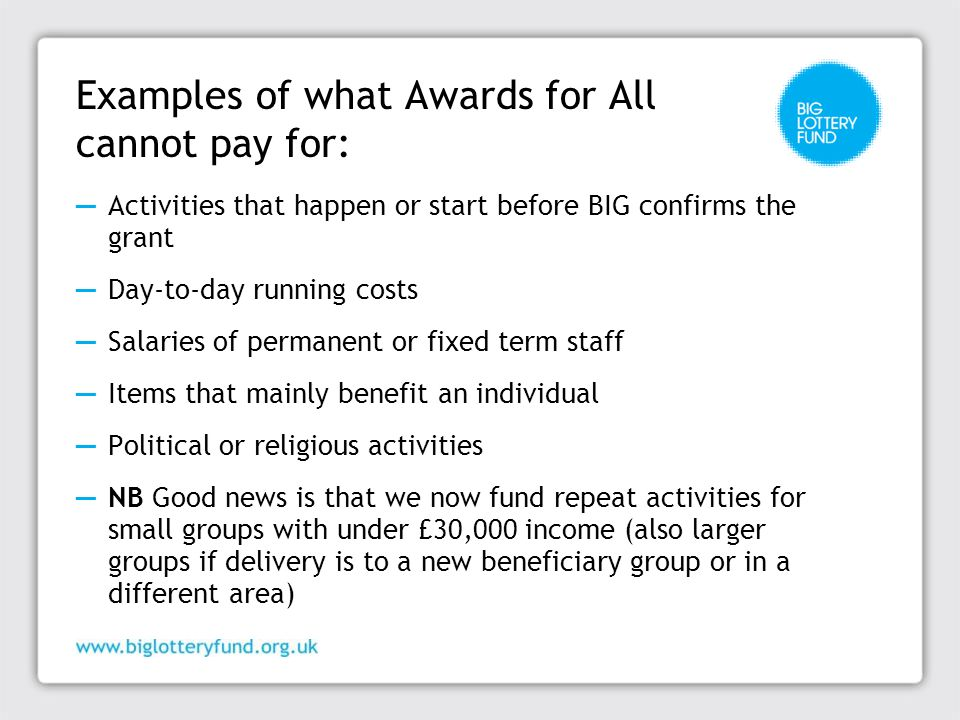 Examples of what Awards for All cannot pay for: ─ Activities that happen or start before BIG confirms the grant ─ Day-to-day running costs ─ Salaries