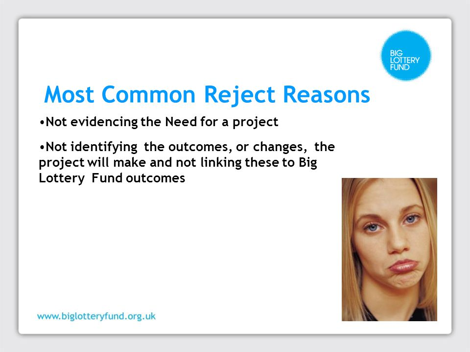 Most Common Reject Reasons Not evidencing the Need for a project Not identifying the outcomes, or changes, the project will make and not linking these to Big Lottery Fund outcomes