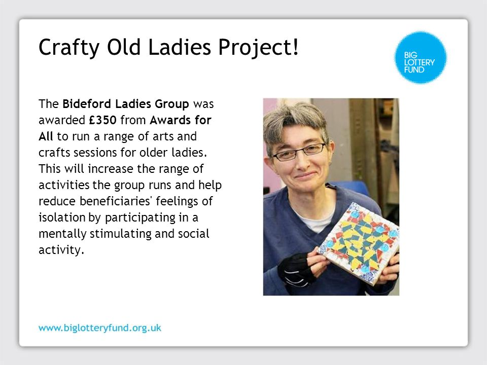 Crafty Old Ladies Project! The Bideford Ladies Group was awarded £350 from Awards for All to run a range of arts and crafts sessions for older ladies.