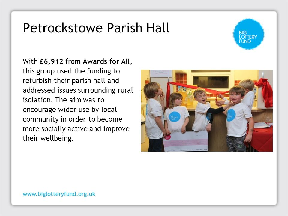 Petrockstowe Parish Hall With £6,912 from Awards for All, this group used the funding to refurbish their parish hall and addressed issues surrounding rural isolation.