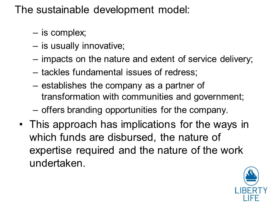The sustainable development model: –is complex; –is usually innovative; –impacts on the nature and extent of service delivery; –tackles fundamental issues of redress; –establishes the company as a partner of transformation with communities and government; –offers branding opportunities for the company.