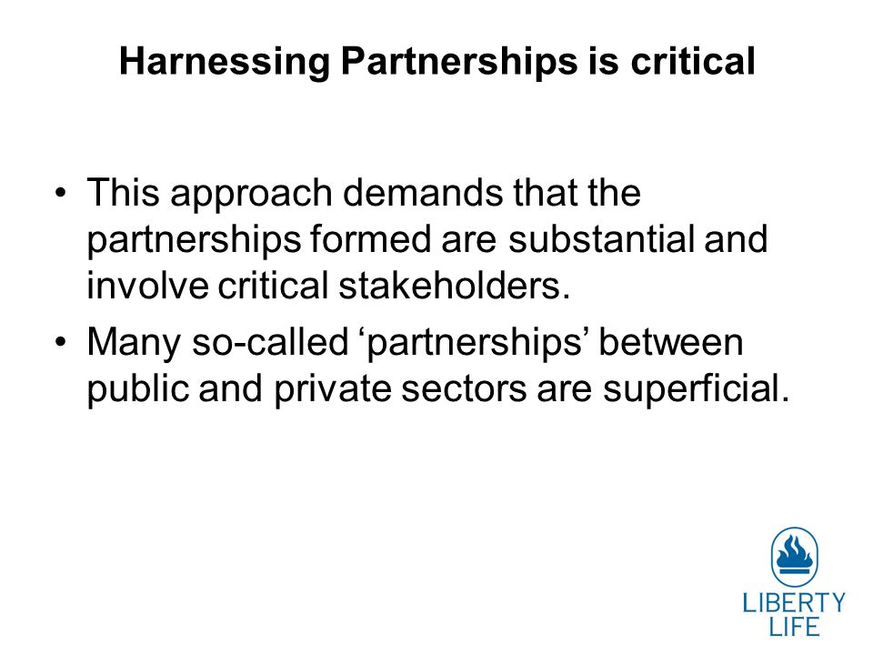 Harnessing Partnerships is critical This approach demands that the partnerships formed are substantial and involve critical stakeholders. Many so-call