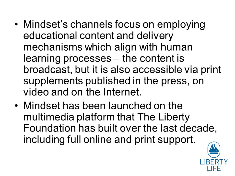 Mindset's channels focus on employing educational content and delivery mechanisms which align with human learning processes – the content is broadcast, but it is also accessible via print supplements published in the press, on video and on the Internet.