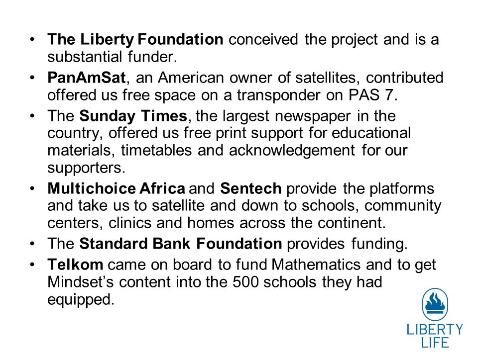 The Liberty Foundation conceived the project and is a substantial funder. PanAmSat, an American owner of satellites, contributed offered us free space
