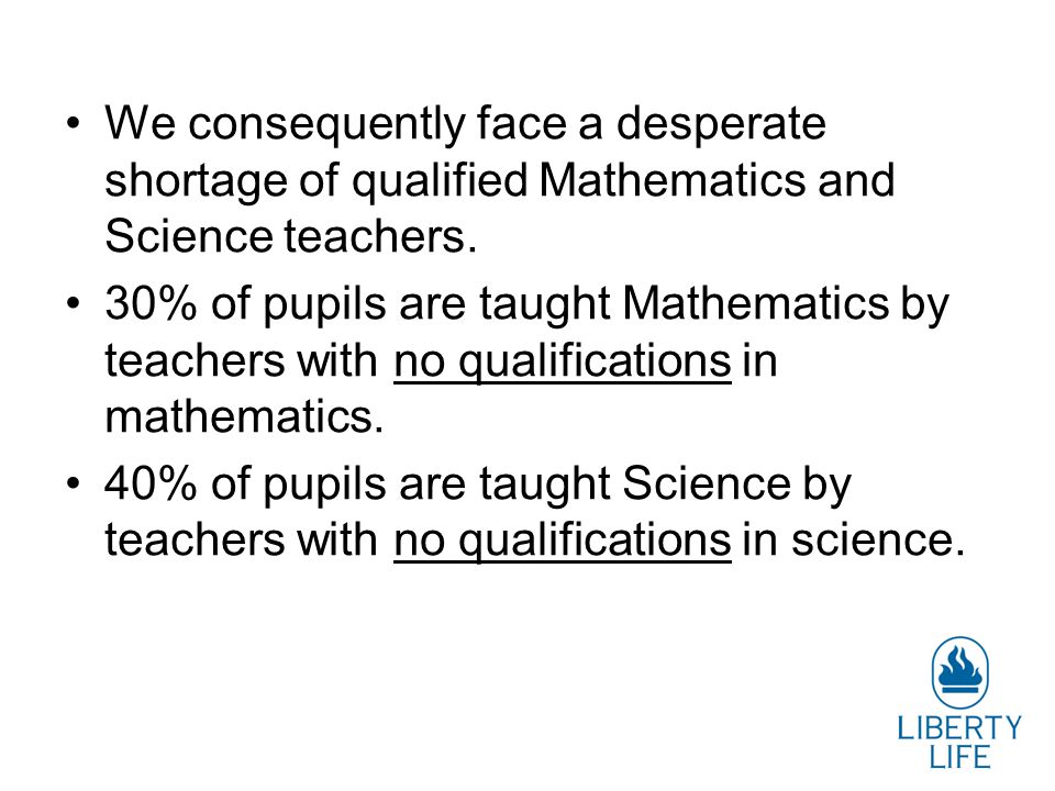 We consequently face a desperate shortage of qualified Mathematics and Science teachers.