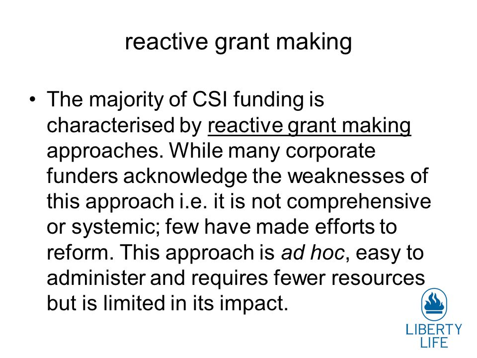 reactive grant making The majority of CSI funding is characterised by reactive grant making approaches. While many corporate funders acknowledge the w