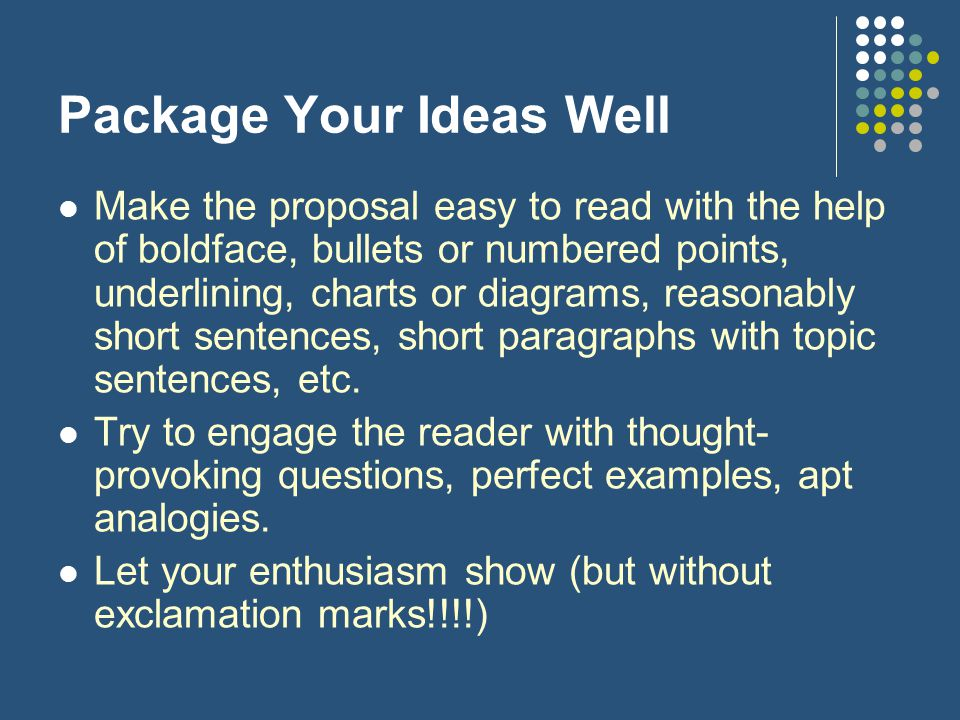 Package Your Ideas Well Make the proposal easy to read with the help of boldface, bullets or numbered points, underlining, charts or diagrams, reasonably short sentences, short paragraphs with topic sentences, etc.