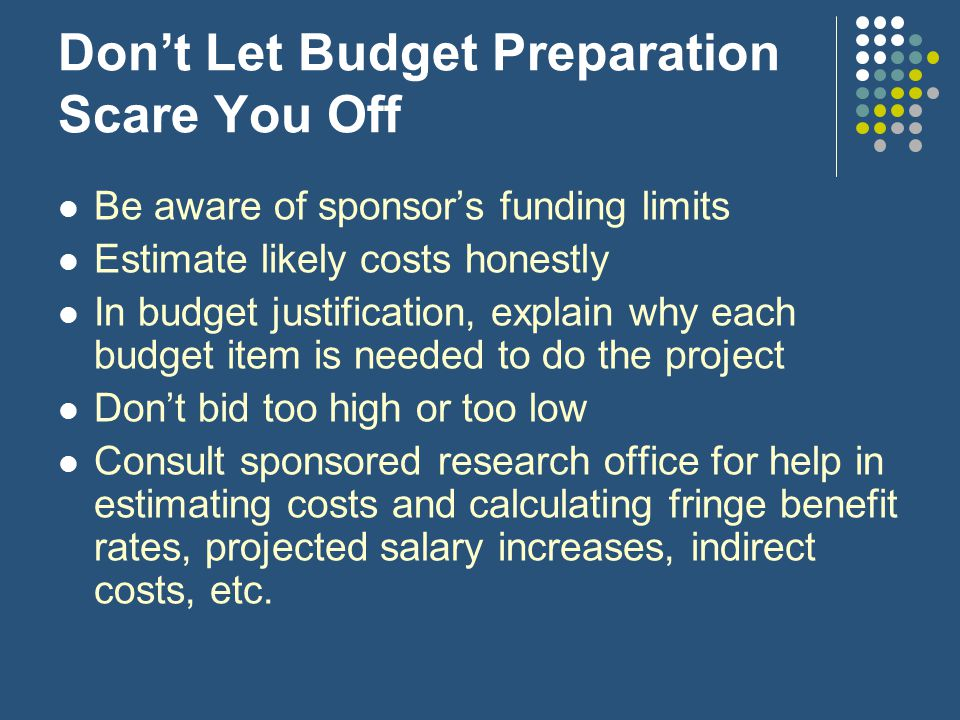 Don't Let Budget Preparation Scare You Off Be aware of sponsor's funding limits Estimate likely costs honestly In budget justification, explain why each budget item is needed to do the project Don't bid too high or too low Consult sponsored research office for help in estimating costs and calculating fringe benefit rates, projected salary increases, indirect costs, etc.