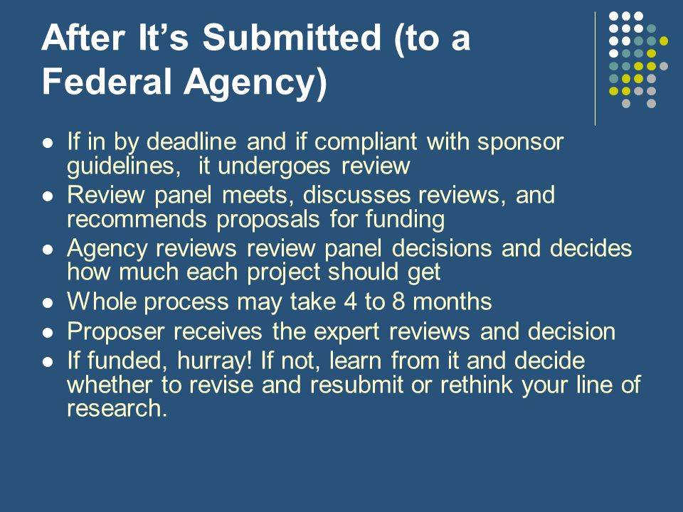 After It's Submitted (to a Federal Agency) If in by deadline and if compliant with sponsor guidelines, it undergoes review Review panel meets, discusses reviews, and recommends proposals for funding Agency reviews review panel decisions and decides how much each project should get Whole process may take 4 to 8 months Proposer receives the expert reviews and decision If funded, hurray.