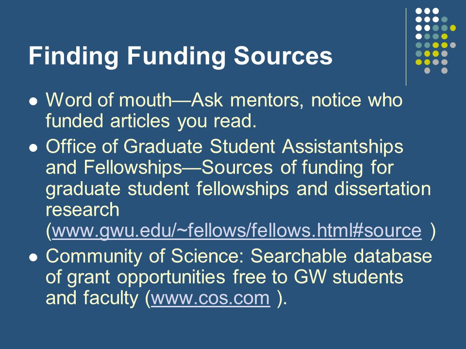 Finding Funding Sources IRIS (another grants and fellowship database, available through www.gwu.edu/~fellows or www.gwu.edu/~research ) www.gwu.edu/~fellows www.gwu.edu/~research Foundation Center (visit 1627 K St.