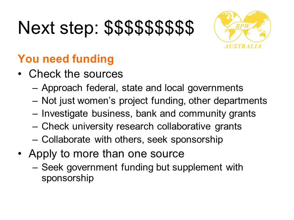 Next step: $$$$$$$$$ You need funding Check the sources –Approach federal, state and local governments –Not just women's project funding, other departments –Investigate business, bank and community grants –Check university research collaborative grants –Collaborate with others, seek sponsorship Apply to more than one source –Seek government funding but supplement with sponsorship