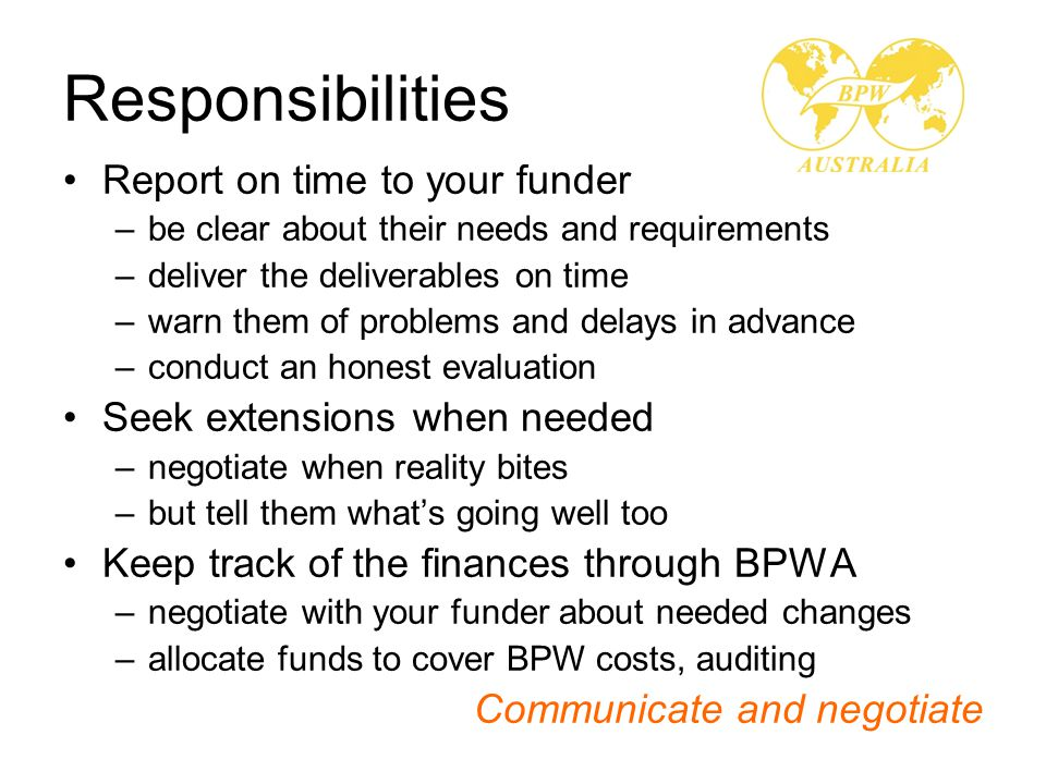 Responsibilities Report on time to your funder –be clear about their needs and requirements –deliver the deliverables on time –warn them of problems and delays in advance –conduct an honest evaluation Seek extensions when needed –negotiate when reality bites –but tell them what's going well too Keep track of the finances through BPWA –negotiate with your funder about needed changes –allocate funds to cover BPW costs, auditing Communicate and negotiate