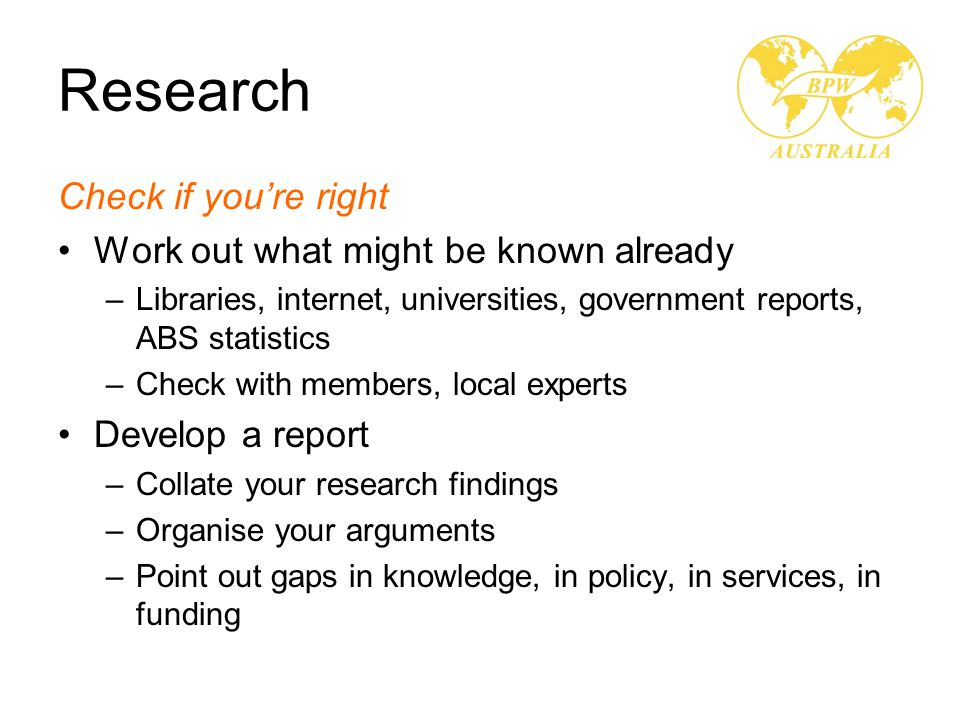 Research Check if you're right Work out what might be known already –Libraries, internet, universities, government reports, ABS statistics –Check with members, local experts Develop a report –Collate your research findings –Organise your arguments –Point out gaps in knowledge, in policy, in services, in funding