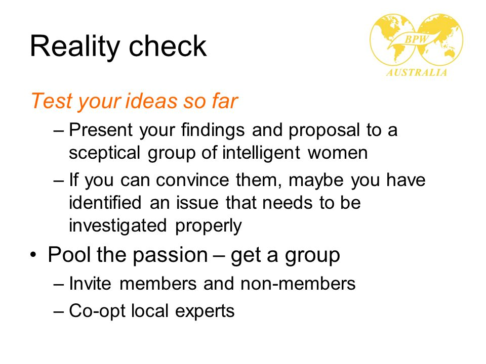 Reality check Test your ideas so far –Present your findings and proposal to a sceptical group of intelligent women –If you can convince them, maybe you have identified an issue that needs to be investigated properly Pool the passion – get a group –Invite members and non-members –Co-opt local experts