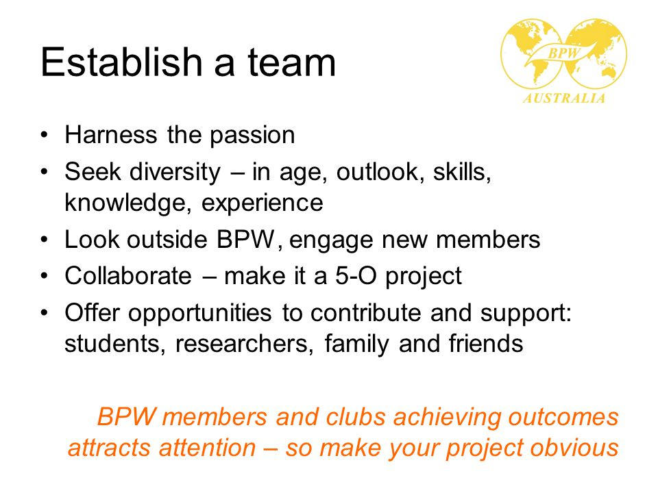 Establish a team Harness the passion Seek diversity – in age, outlook, skills, knowledge, experience Look outside BPW, engage new members Collaborate – make it a 5-O project Offer opportunities to contribute and support: students, researchers, family and friends BPW members and clubs achieving outcomes attracts attention – so make your project obvious