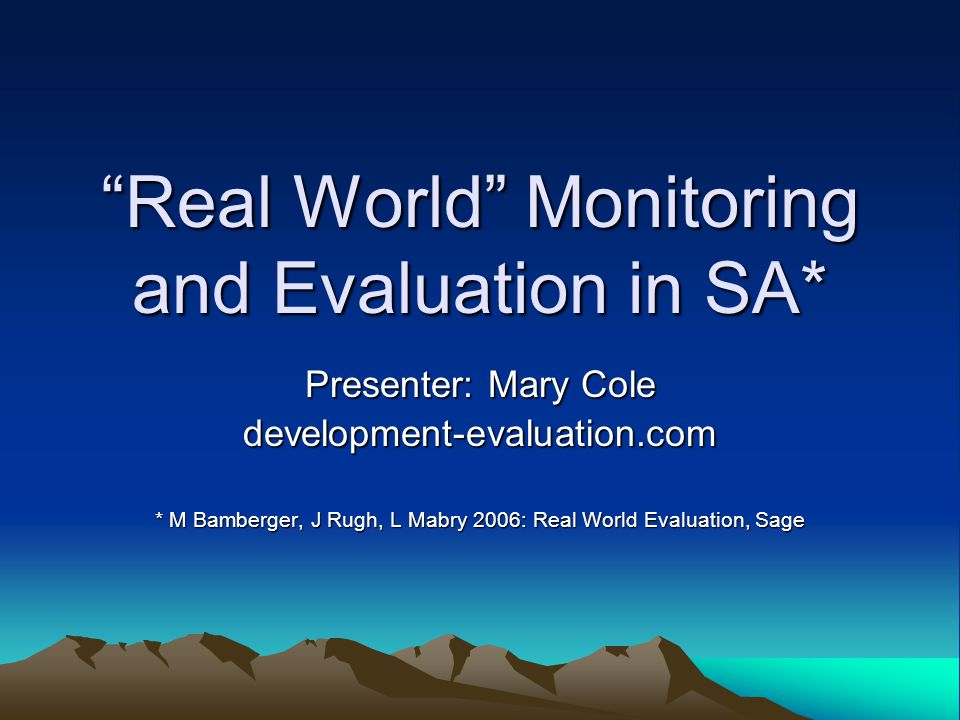 Presentation Outline An ideal – the evaluation design matrix Real World Evaluation constraints A South African Evaluation Scenario Real World Evaluation in context 7 step Real World Evaluation Approach Steps 1- 5: plan, budget, time, data,politics A Real World Evaluation Worksheet for SA