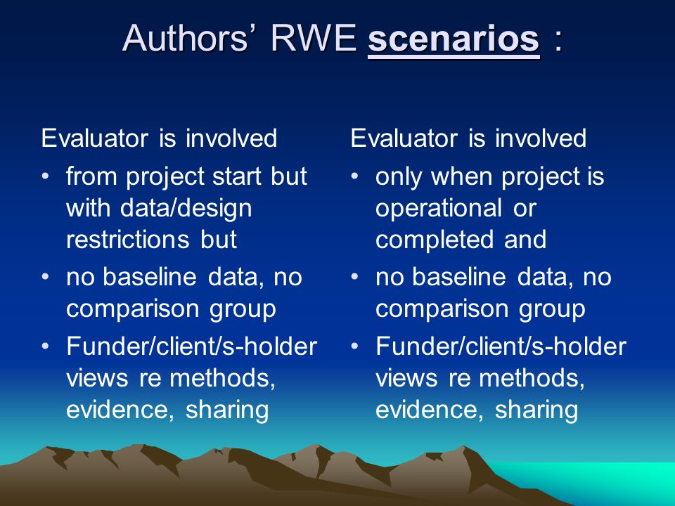 Authors' RWE scenarios : Authors' RWE scenarios : Evaluator is involved from project start but with data/design restrictions but no baseline data, no comparison group Funder/client/s-holder views re methods, evidence, sharing Evaluator is involved only when project is operational or completed and no baseline data, no comparison group Funder/client/s-holder views re methods, evidence, sharing