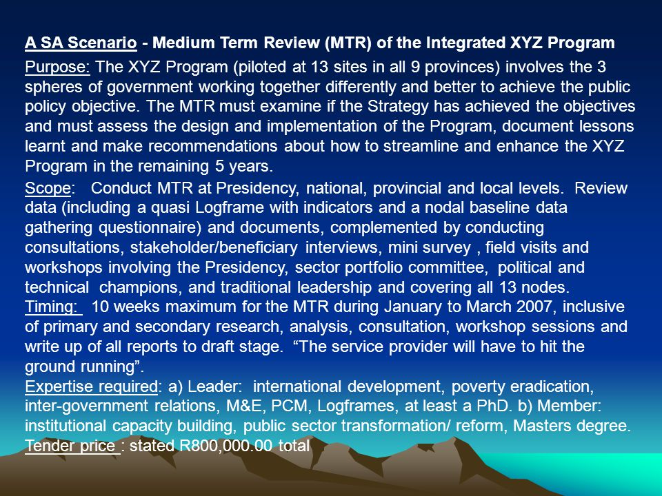 A SA Scenario - Medium Term Review (MTR) of the Integrated XYZ Program Purpose: The XYZ Program (piloted at 13 sites in all 9 provinces) involves the 3 spheres of government working together differently and better to achieve the public policy objective.