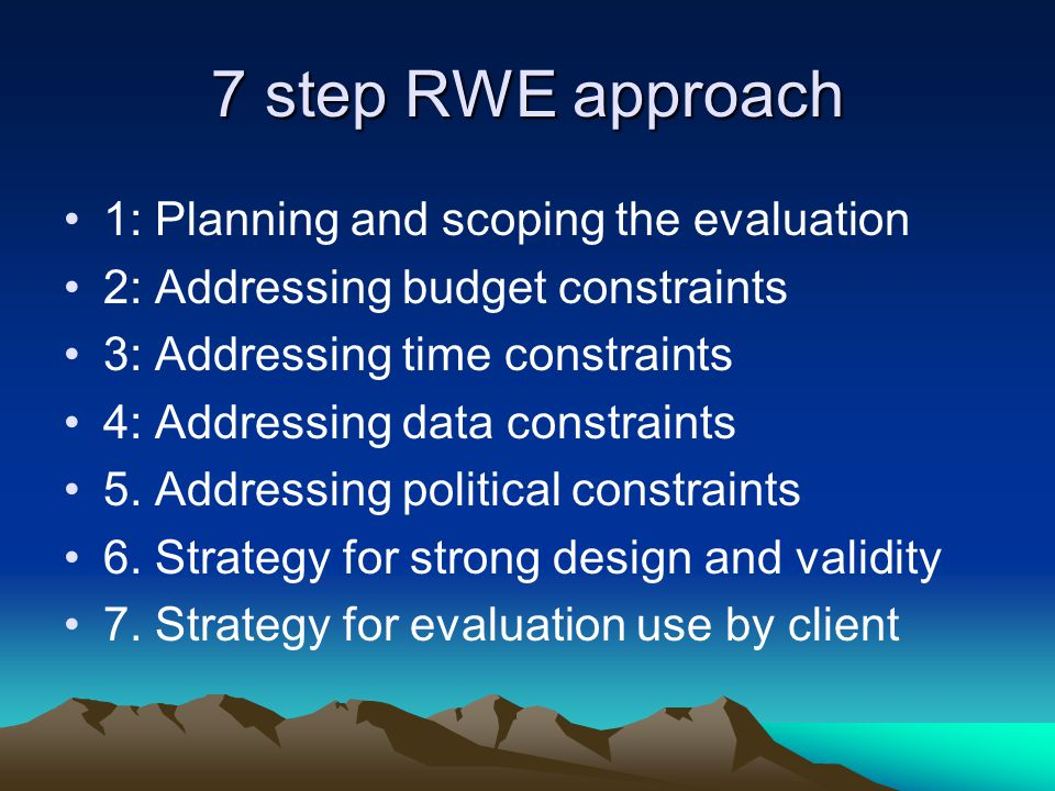7 step RWE approach 1: Planning and scoping the evaluation 2: Addressing budget constraints 3: Addressing time constraints 4: Addressing data constraints 5.