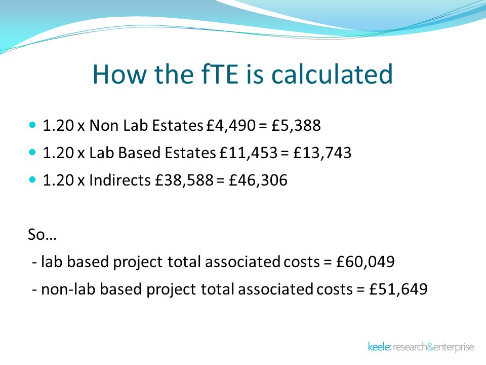 How the fTE is calculated 1.20 x Non Lab Estates £4,490 = £5,388 1.20 x Lab Based Estates £11,453 = £13,743 1.20 x Indirects £38,588 = £46,306 So… - lab based project total associated costs = £60,049 - non-lab based project total associated costs = £51,649