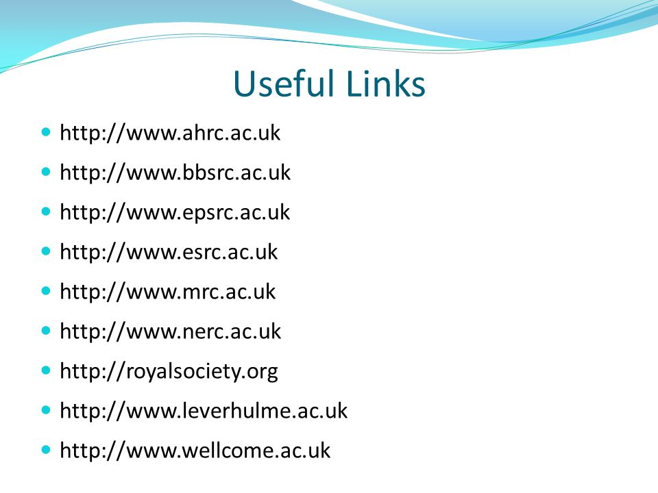 Useful Links http://www.ahrc.ac.uk http://www.bbsrc.ac.uk http://www.epsrc.ac.uk http://www.esrc.ac.uk http://www.mrc.ac.uk http://www.nerc.ac.uk http://royalsociety.org http://www.leverhulme.ac.uk http://www.wellcome.ac.uk