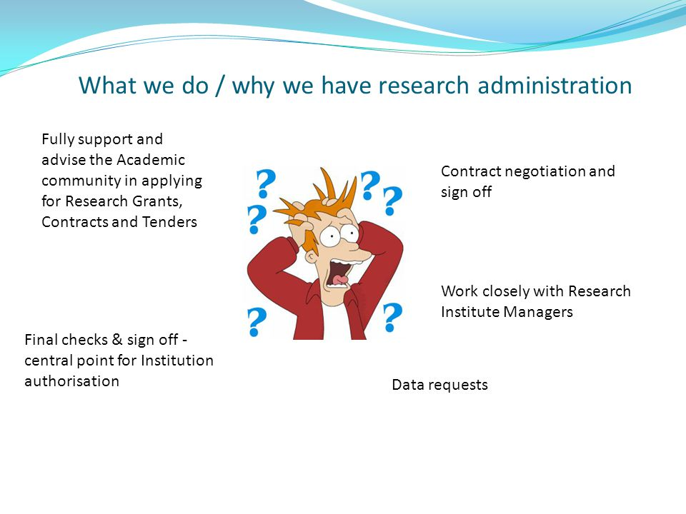 What we do / why we have research administration Fully support and advise the Academic community in applying for Research Grants, Contracts and Tenders Final checks & sign off - central point for Institution authorisation Contract negotiation and sign off Work closely with Research Institute Managers Data requests