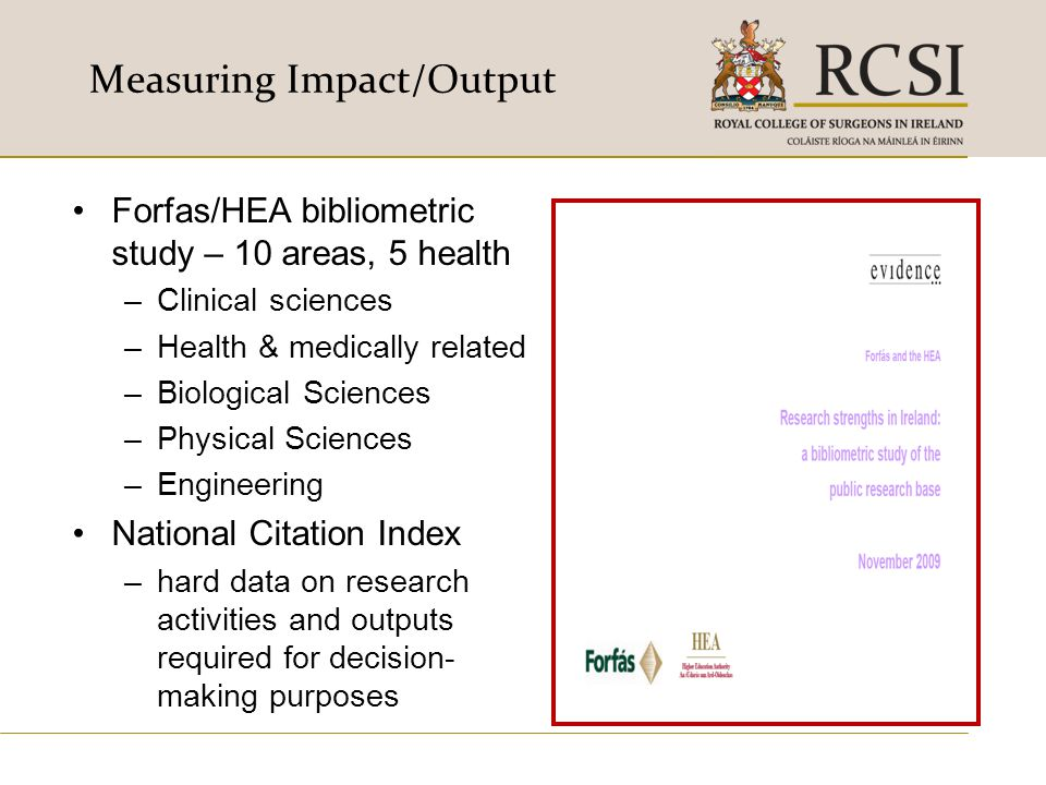 Measuring Impact/Output Forfas/HEA bibliometric study – 10 areas, 5 health –Clinical sciences –Health & medically related –Biological Sciences –Physic