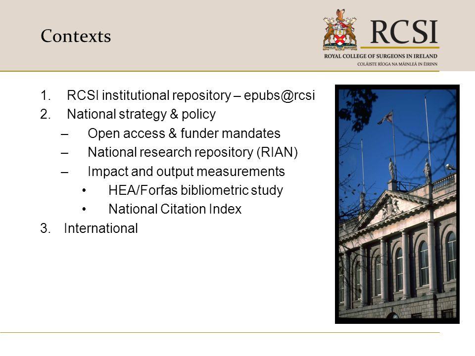 Contexts 1.RCSI institutional repository – epubs@rcsi 2.National strategy & policy –Open access & funder mandates –National research repository (RIAN)