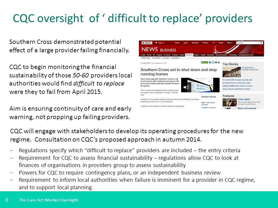 8 The Care Act: Market Oversight CQC oversight of ' difficult to replace' providers Southern Cross demonstrated potential effect of a large provider failing financially.