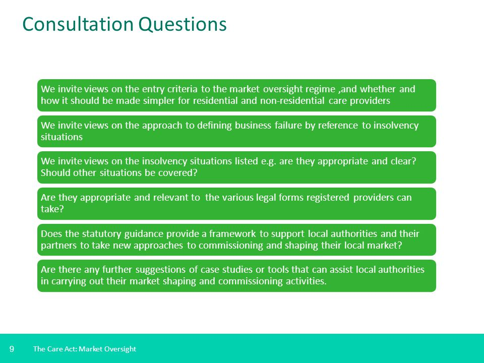 9 The Care Act: Market Oversight Consultation Questions We invite views on the entry criteria to the market oversight regime,and whether and how it should be made simpler for residential and non-residential care providers We invite views on the approach to defining business failure by reference to insolvency situations We invite views on the insolvency situations listed e.g.