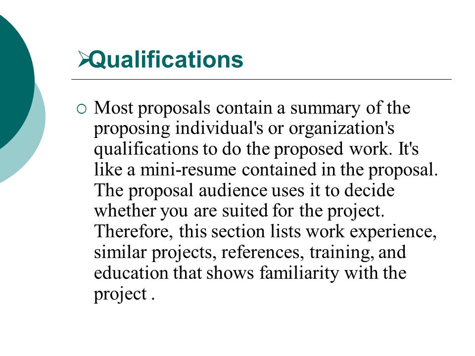  Qualifications  Most proposals contain a summary of the proposing individual s or organization s qualifications to do the proposed work.