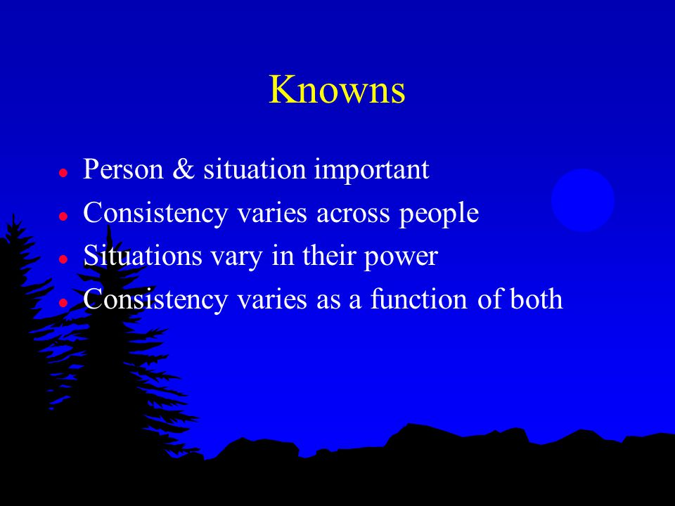 Knowns l Person & situation important l Consistency varies across people l Situations vary in their power l Consistency varies as a function of both