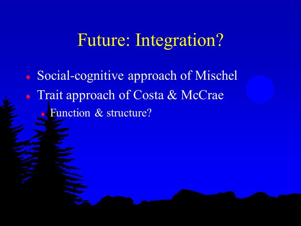 Future: Integration? l Social-cognitive approach of Mischel l Trait approach of Costa & McCrae l Function & structure?
