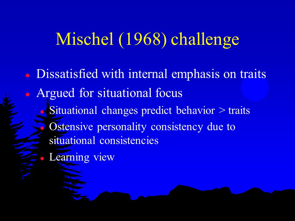 Mischel (1968) challenge l Dissatisfied with internal emphasis on traits l Argued for situational focus l Situational changes predict behavior > traits l Ostensive personality consistency due to situational consistencies l Learning view
