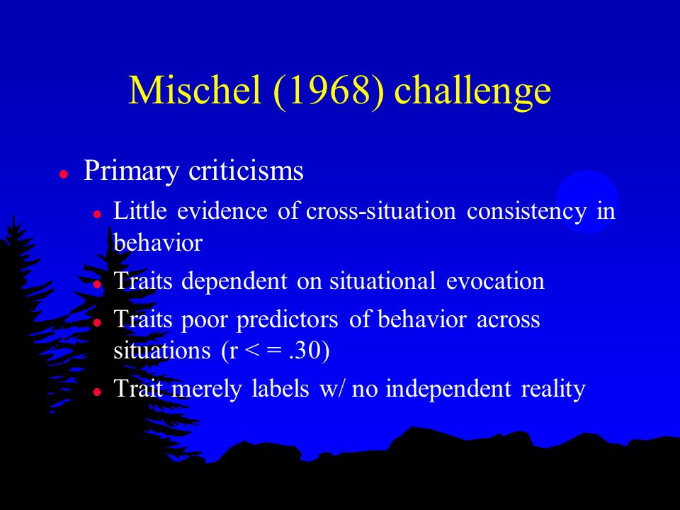 Mischel (1968) challenge l Primary criticisms l Little evidence of cross-situation consistency in behavior l Traits dependent on situational evocation l Traits poor predictors of behavior across situations (r < =.30) l Trait merely labels w/ no independent reality