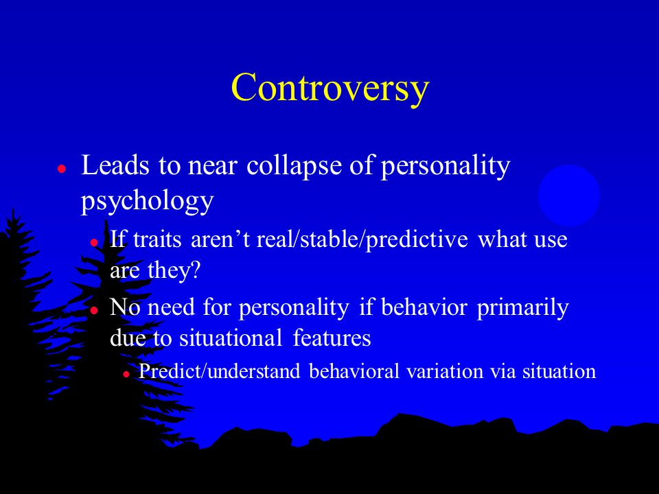 Controversy l Leads to near collapse of personality psychology l If traits aren't real/stable/predictive what use are they.