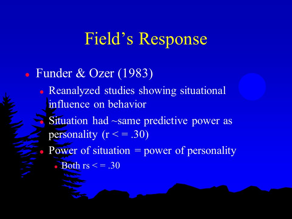 Field's Response l Funder & Ozer (1983) l Reanalyzed studies showing situational influence on behavior l Situation had ~same predictive power as personality (r < =.30) l Power of situation = power of personality l Both rs < =.30