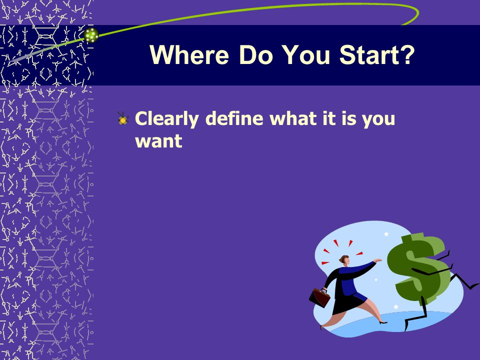 Where Do You Start Clearly define what it is you want