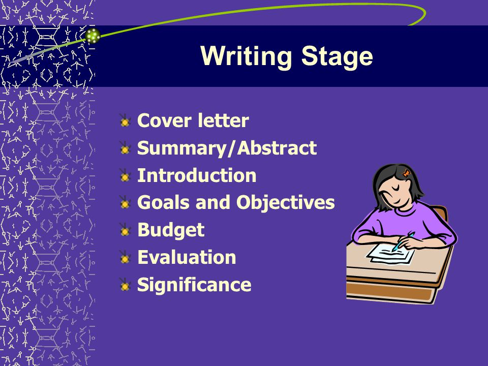 Writing Stage Cover letter Summary/Abstract Introduction Goals and Objectives Budget Evaluation Significance