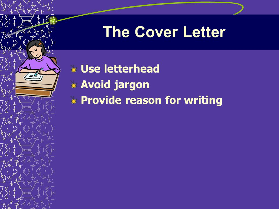 The Cover Letter Use letterhead Avoid jargon Provide reason for writing