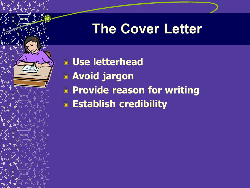 The Cover Letter Use letterhead Avoid jargon Provide reason for writing Establish credibility