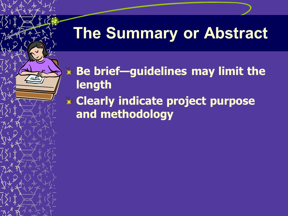 The Summary or Abstract Be brief—guidelines may limit the length Clearly indicate project purpose and methodology