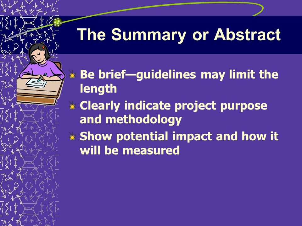 The Summary or Abstract Be brief—guidelines may limit the length Clearly indicate project purpose and methodology Show potential impact and how it will be measured