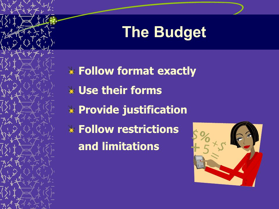 The Budget Follow format exactly Use their forms Provide justification Follow restrictions and limitations