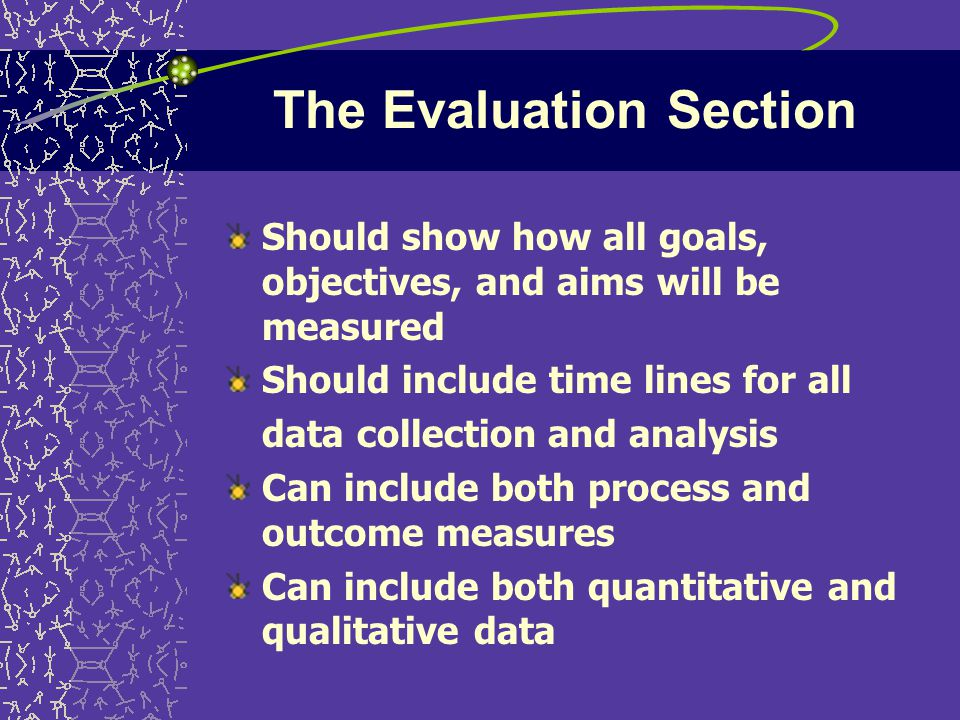 The Evaluation Section Should show how all goals, objectives, and aims will be measured Should include time lines for all data collection and analysis Can include both process and outcome measures Can include both quantitative and qualitative data
