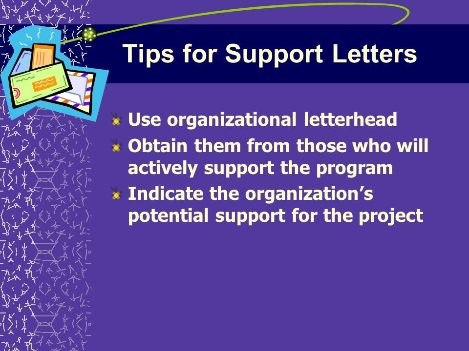 Tips for Support Letters Use organizational letterhead Obtain them from those who will actively support the program Indicate the organization's potential support for the project
